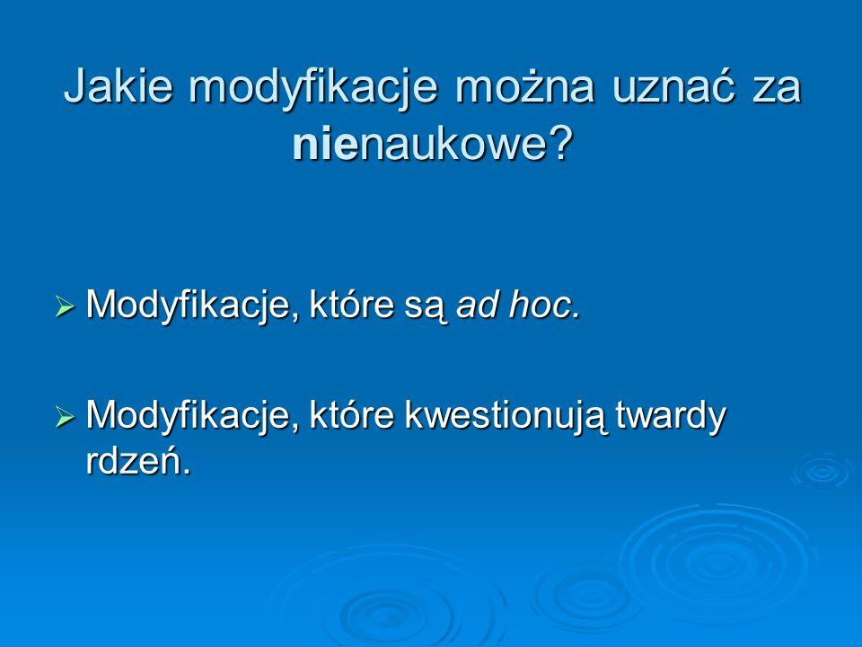 Jakie modyfikacje można uznać za nienaukowe? Modyfikacje, które są ad hoc. Modyfikacje, które są ad hoc. Modyfikacje, które kwestionują twardy rdzeń.