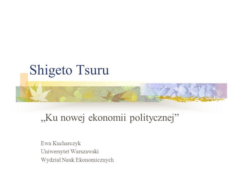 Shigeto Tsuru Ku nowej ekonomii politycznej Ewa Kucharczyk Uniwersytet Warszawski Wydział Nauk Ekonomicznych