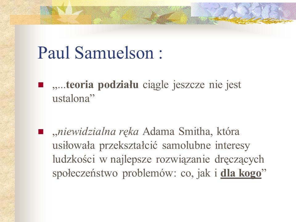 Paul Samuelson :...teoria podziału ciągle jeszcze nie jest ustalona niewidzialna ręka Adama Smitha, która usiłowała przekształcić samolubne interesy ludzkości w najlepsze rozwiązanie dręczących społeczeństwo problemów: co, jak i dla kogo