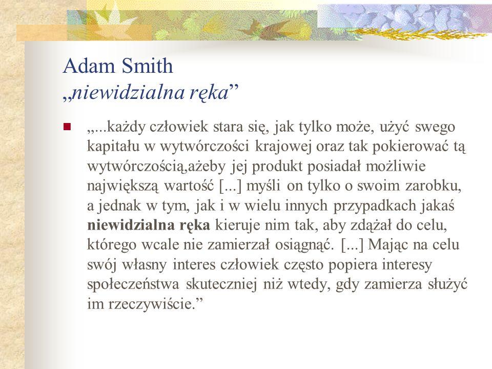 Adam Smithniewidzialna ręka...każdy człowiek stara się, jak tylko może, użyć swego kapitału w wytwórczości krajowej oraz tak pokierować tą wytwórczością,ażeby jej produkt posiadał możliwie największą wartość [...] myśli on tylko o swoim zarobku, a jednak w tym, jak i w wielu innych przypadkach jakaś niewidzialna ręka kieruje nim tak, aby zdążał do celu, którego wcale nie zamierzał osiągnąć.