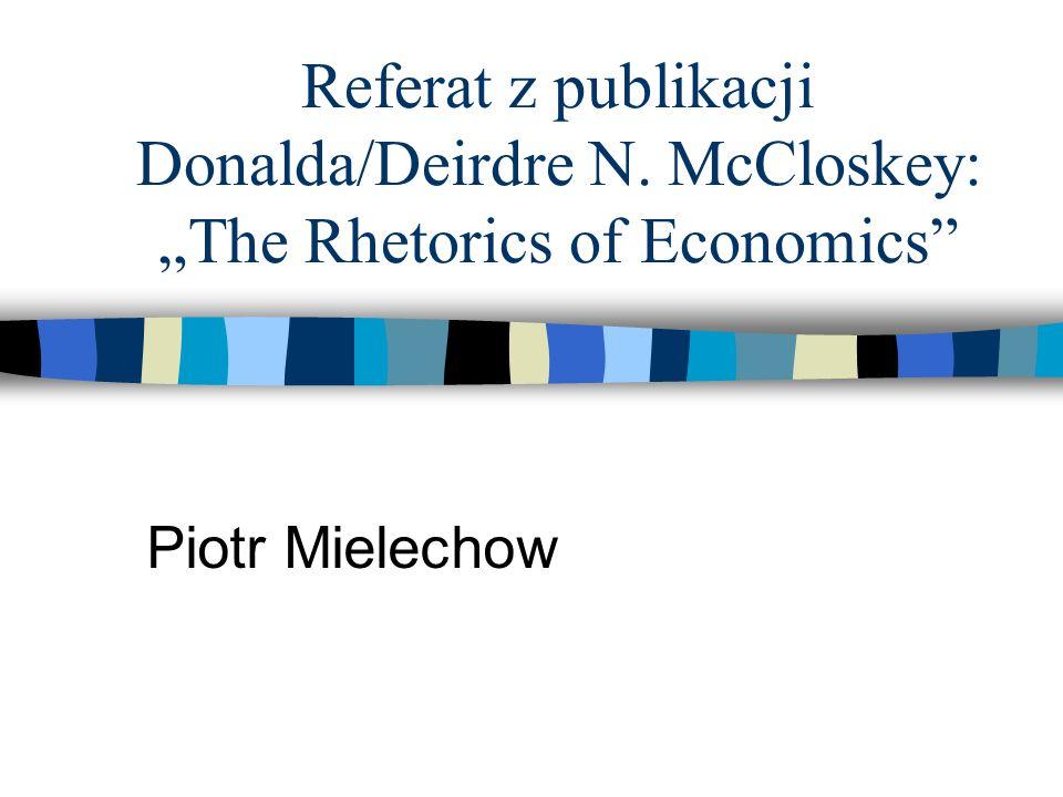 Referat z publikacji Donalda/Deirdre N. McCloskey: The Rhetorics of Economics Piotr Mielechow