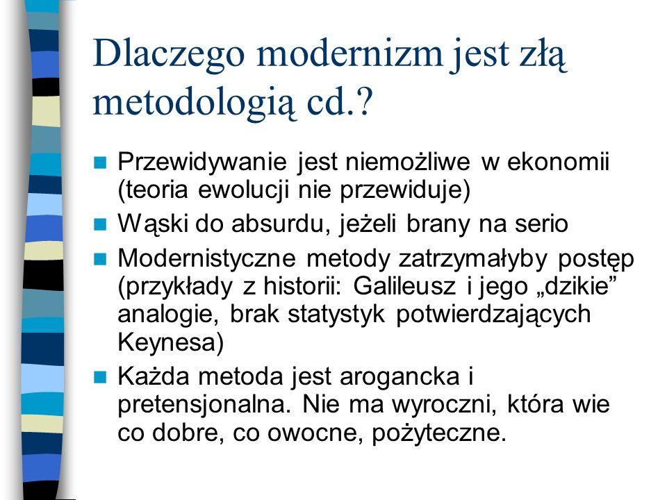 Dlaczego modernizm jest złą metodologią cd.? Przewidywanie jest niemożliwe w ekonomii (teoria ewolucji nie przewiduje) Wąski do absurdu, jeżeli brany