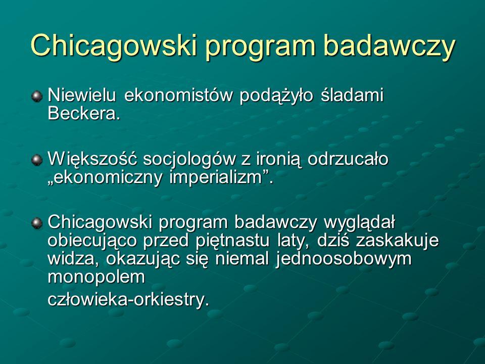 Chicagowski program badawczy Niewielu ekonomistów podążyło śladami Beckera. Większość socjologów z ironią odrzucało ekonomiczny imperializm. Chicagows