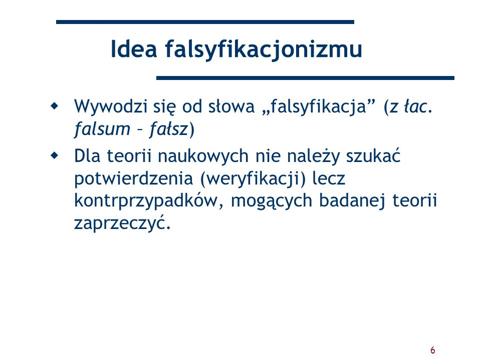6 Idea falsyfikacjonizmu Wywodzi się od słowa falsyfikacja (z łac. falsum – fałsz) Dla teorii naukowych nie należy szukać potwierdzenia (weryfikacji)