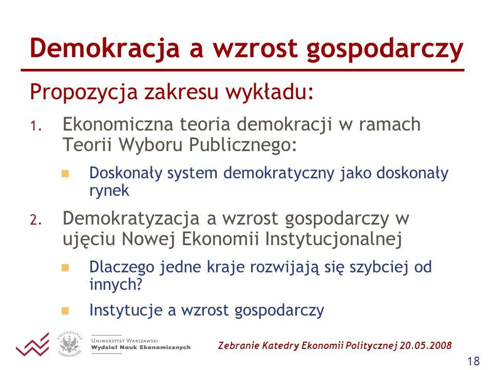 Zebranie Katedry Ekonomii Politycznej 20.05.2008 18 Demokracja a wzrost gospodarczy Propozycja zakresu wykładu: 1. Ekonomiczna teoria demokracji w ram