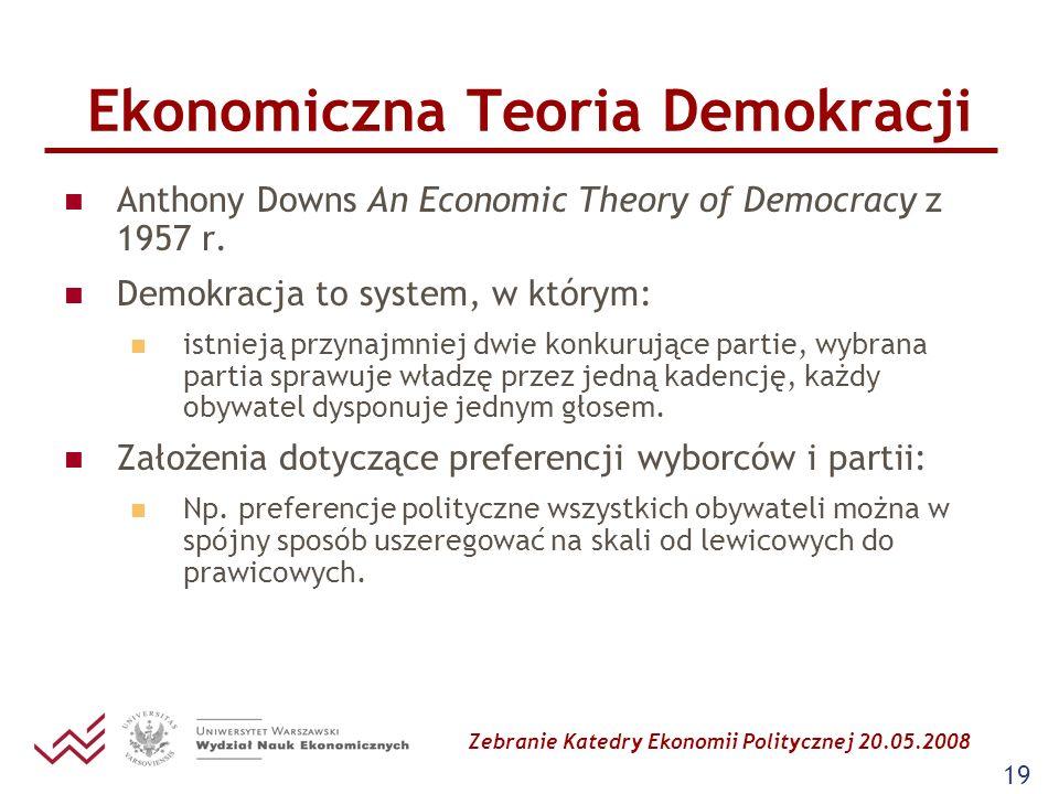 Zebranie Katedry Ekonomii Politycznej 20.05.2008 19 Ekonomiczna Teoria Demokracji Anthony Downs An Economic Theory of Democracy z 1957 r. Demokracja t