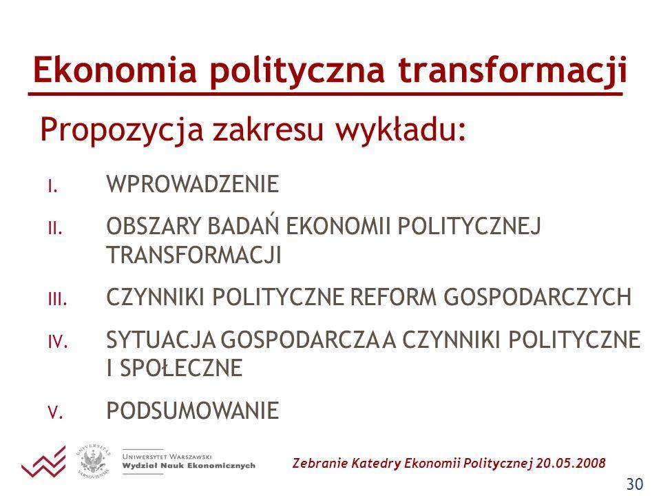 Zebranie Katedry Ekonomii Politycznej 20.05.2008 30 Ekonomia polityczna transformacji Propozycja zakresu wykładu: I. WPROWADZENIE II. OBSZARY BADAŃ EK