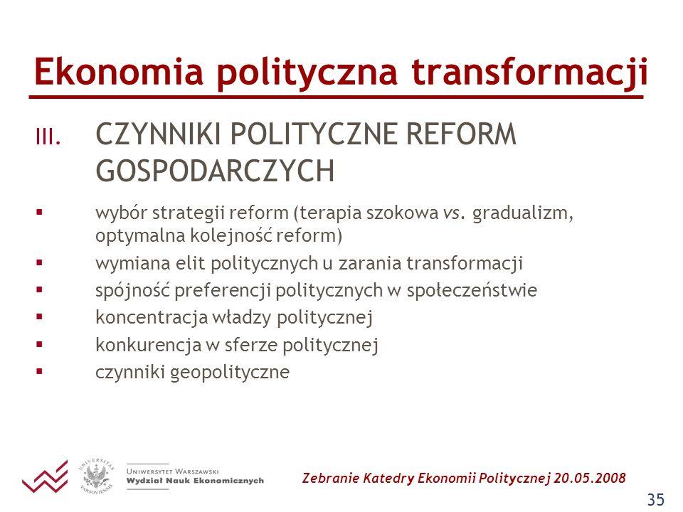 Zebranie Katedry Ekonomii Politycznej 20.05.2008 35 Ekonomia polityczna transformacji III. CZYNNIKI POLITYCZNE REFORM GOSPODARCZYCH wybór strategii re