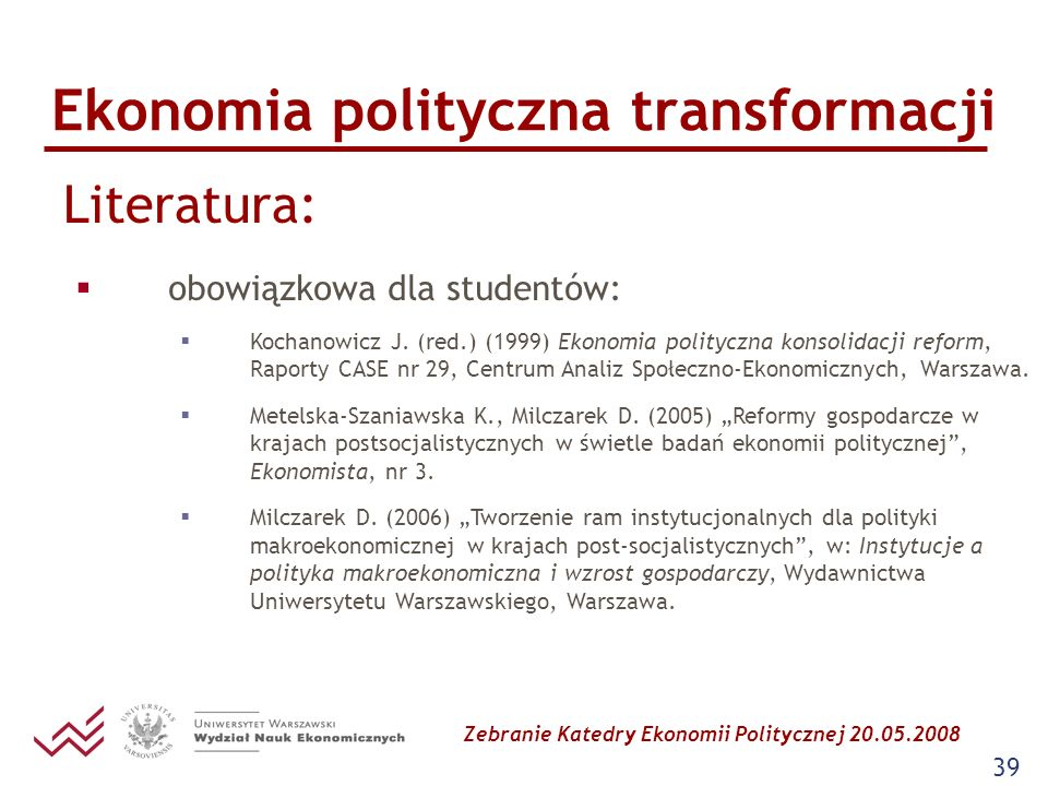 Zebranie Katedry Ekonomii Politycznej 20.05.2008 39 Ekonomia polityczna transformacji Literatura: obowiązkowa dla studentów: Kochanowicz J. (red.) (19