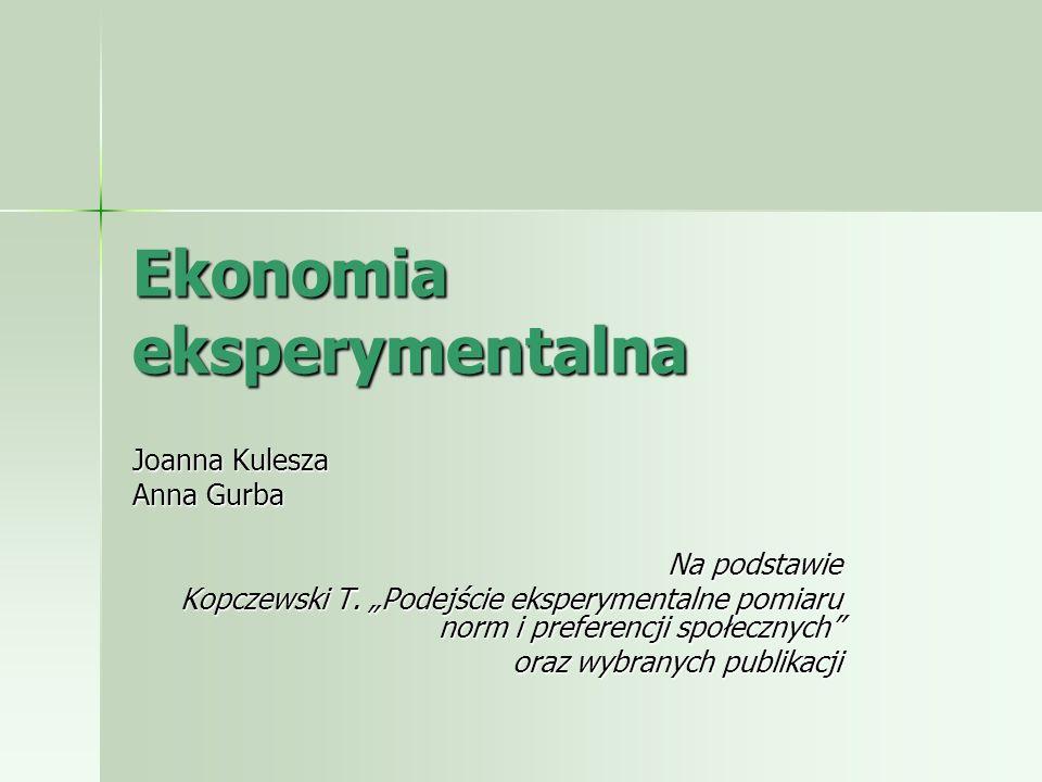 Ekonomia eksperymentalna Joanna Kulesza Anna Gurba Na podstawie Kopczewski T. Podejście eksperymentalne pomiaru norm i preferencji społecznych oraz wy