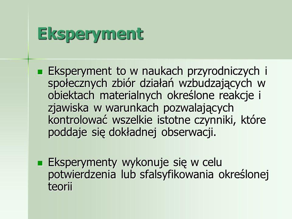 Eksperyment Eksperyment to w naukach przyrodniczych i społecznych zbiór działań wzbudzających w obiektach materialnych określone reakcje i zjawiska w
