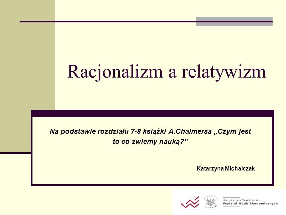 Racjonalizm a relatywizm Na podstawie rozdziału 7-8 książki A.Chalmersa Czym jest to co zwiemy nauką? Katarzyna Michalczak