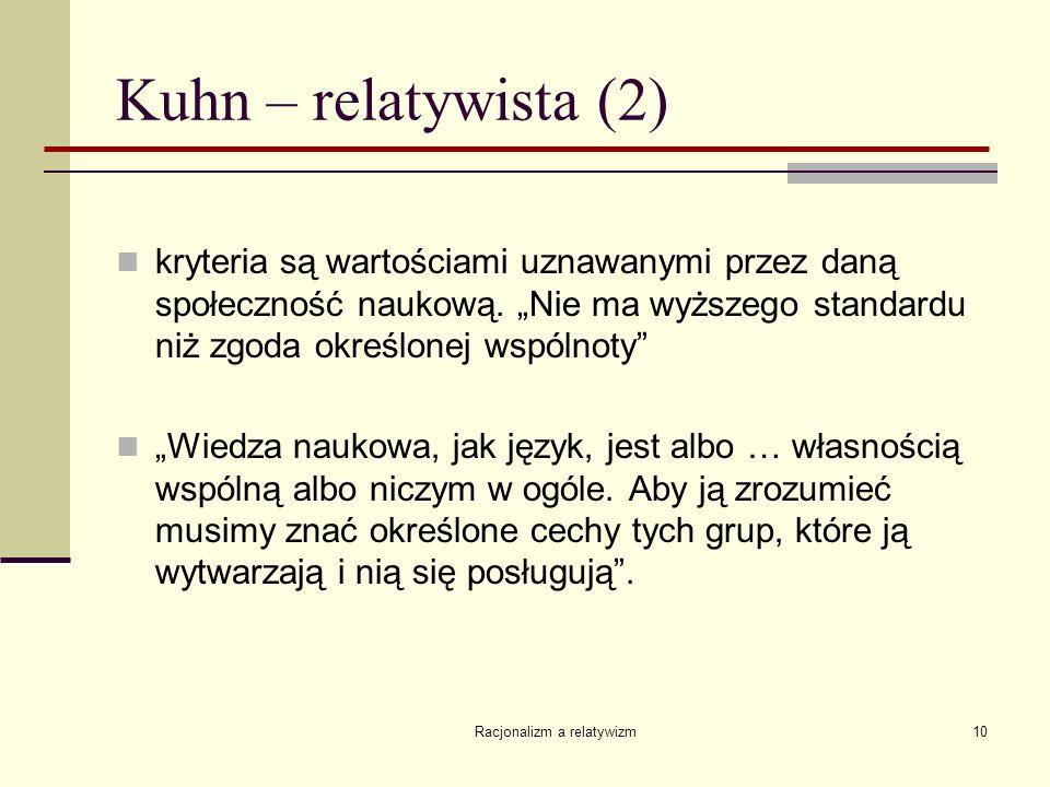 Racjonalizm a relatywizm10 Kuhn – relatywista (2) kryteria są wartościami uznawanymi przez daną społeczność naukową. Nie ma wyższego standardu niż zgo