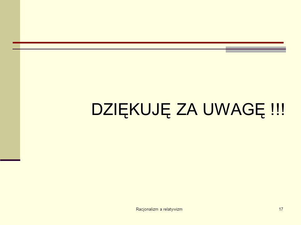Racjonalizm a relatywizm17 DZIĘKUJĘ ZA UWAGĘ !!!