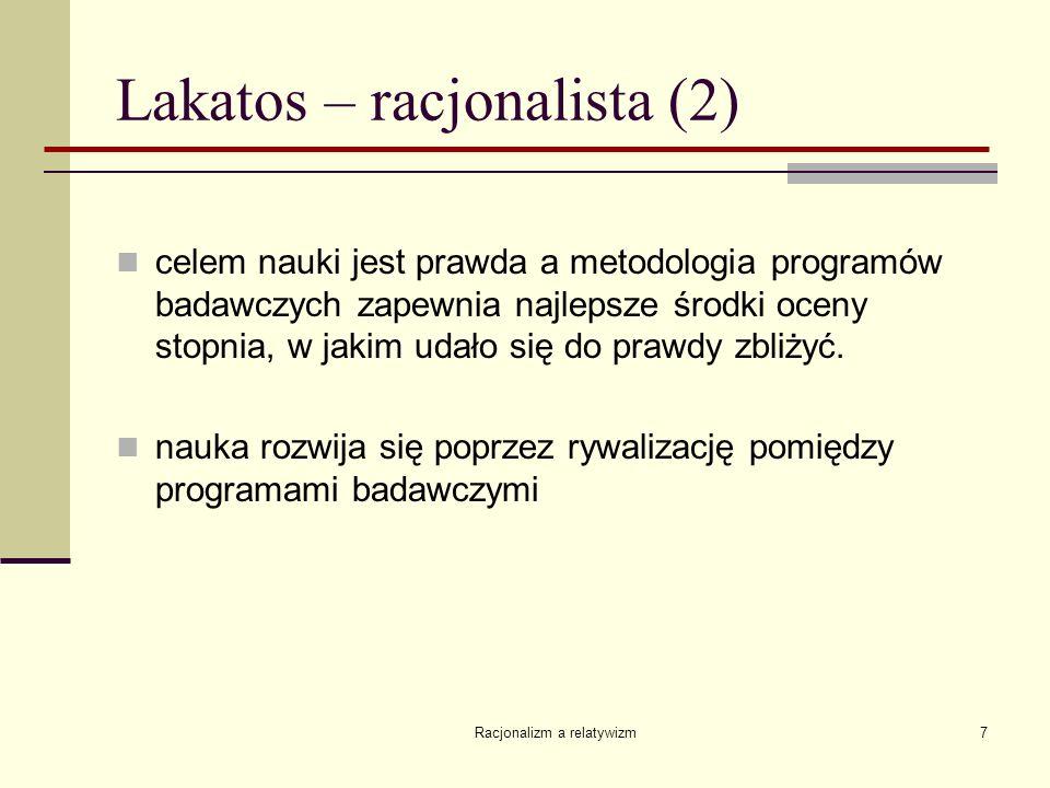 Racjonalizm a relatywizm7 Lakatos – racjonalista (2) celem nauki jest prawda a metodologia programów badawczych zapewnia najlepsze środki oceny stopni