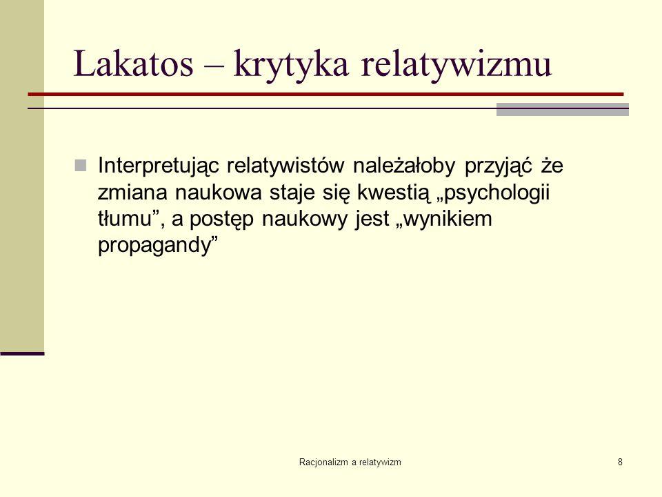 Racjonalizm a relatywizm8 Lakatos – krytyka relatywizmu Interpretując relatywistów należałoby przyjąć że zmiana naukowa staje się kwestią psychologii
