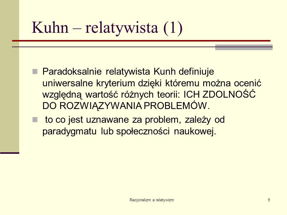 Racjonalizm a relatywizm9 Kuhn – relatywista (1) Paradoksalnie relatywista Kunh definiuje uniwersalne kryterium dzięki któremu można ocenić względną w