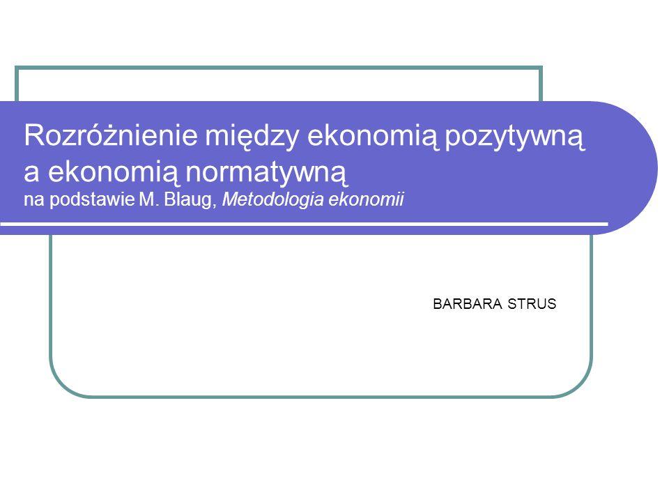 Rozróżnienie między ekonomią pozytywną a ekonomią normatywną na podstawie M. Blaug, Metodologia ekonomii BARBARA STRUS