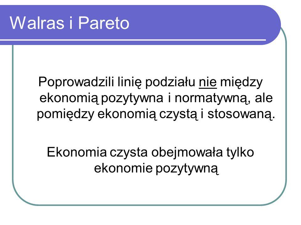 Walras i Pareto Poprowadzili linię podziału nie między ekonomią pozytywna i normatywną, ale pomiędzy ekonomią czystą i stosowaną. Ekonomia czysta obej