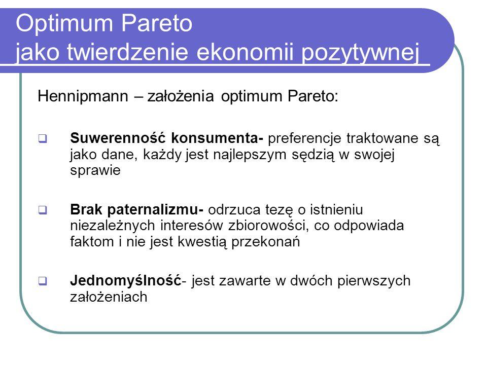 Optimum Pareto jako twierdzenie ekonomii pozytywnej Hennipmann – założenia optimum Pareto: Suwerenność konsumenta- preferencje traktowane są jako dane