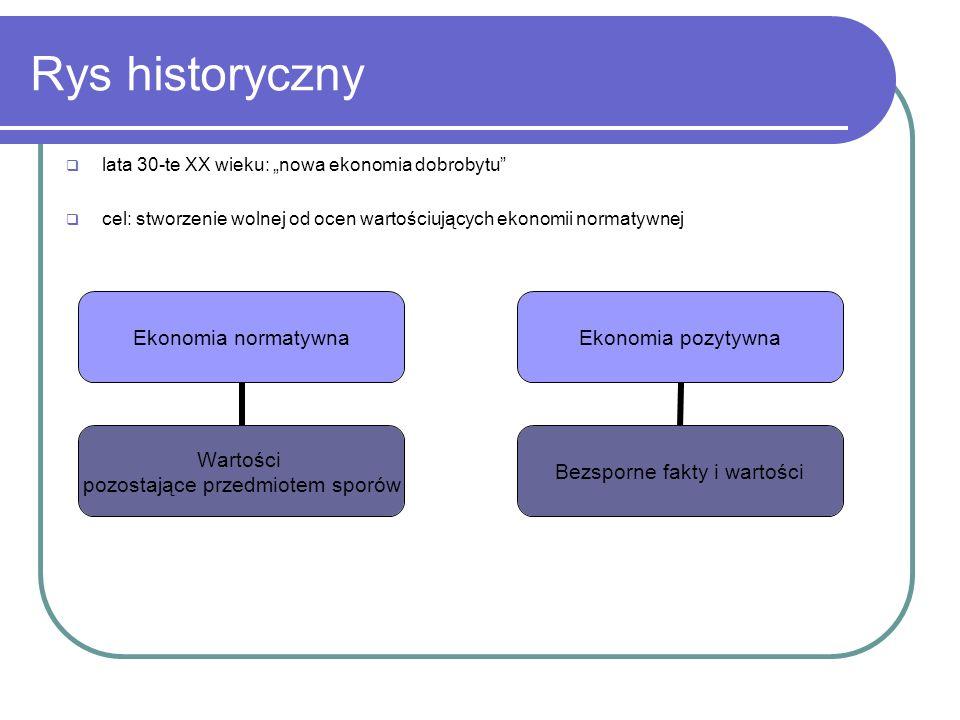 Rys historyczny lata 30-te XX wieku: nowa ekonomia dobrobytu cel: stworzenie wolnej od ocen wartościujących ekonomii normatywnej Ekonomia pozytywna Be