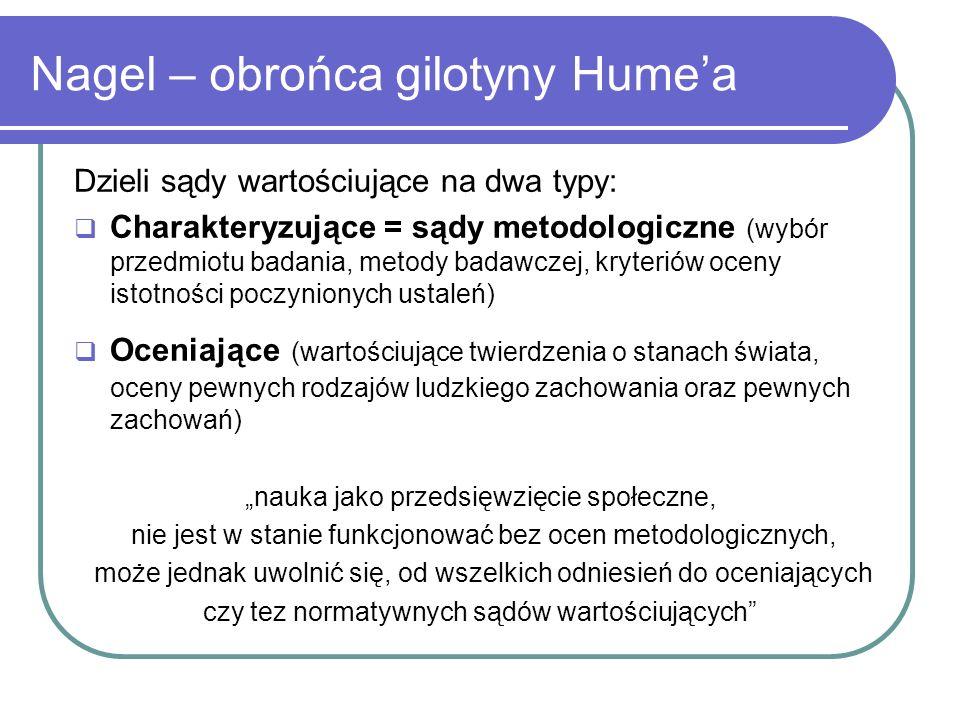 Nagel – obrońca gilotyny Humea Dzieli sądy wartościujące na dwa typy: Charakteryzujące = sądy metodologiczne (wybór przedmiotu badania, metody badawcz