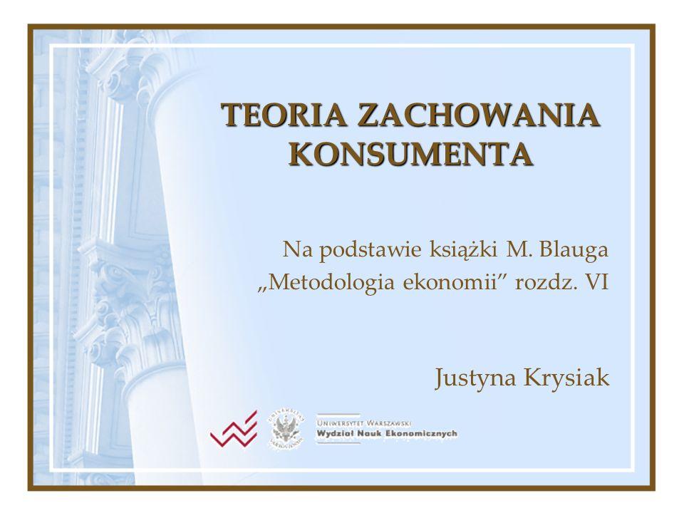 TEORIA ZACHOWANIA KONSUMENTA Na podstawie książki M. Blauga Metodologia ekonomii rozdz. VI Justyna Krysiak