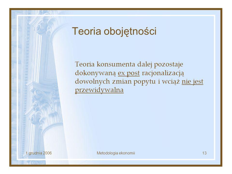 1 grudnia 2006Metodologia ekonomii13 Teoria obojętności Teoria konsumenta dalej pozostaje dokonywaną ex post racjonalizacją dowolnych zmian popytu i w