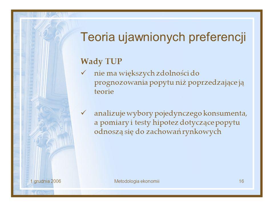 1 grudnia 2006Metodologia ekonomii16 Teoria ujawnionych preferencji Wady TUP nie ma większych zdolności do prognozowania popytu niż poprzedzające ją t