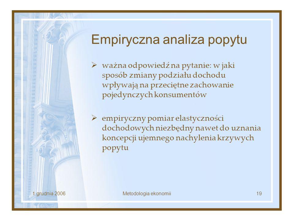 1 grudnia 2006Metodologia ekonomii19 Empiryczna analiza popytu ważna odpowiedź na pytanie: w jaki sposób zmiany podziału dochodu wpływają na przeciętn