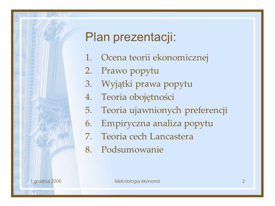 1 grudnia 2006Metodologia ekonomii2 Plan prezentacji: 1.Ocena teorii ekonomicznej 2.Prawo popytu 3.Wyjątki prawa popytu 4.Teoria obojętności 5.Teoria