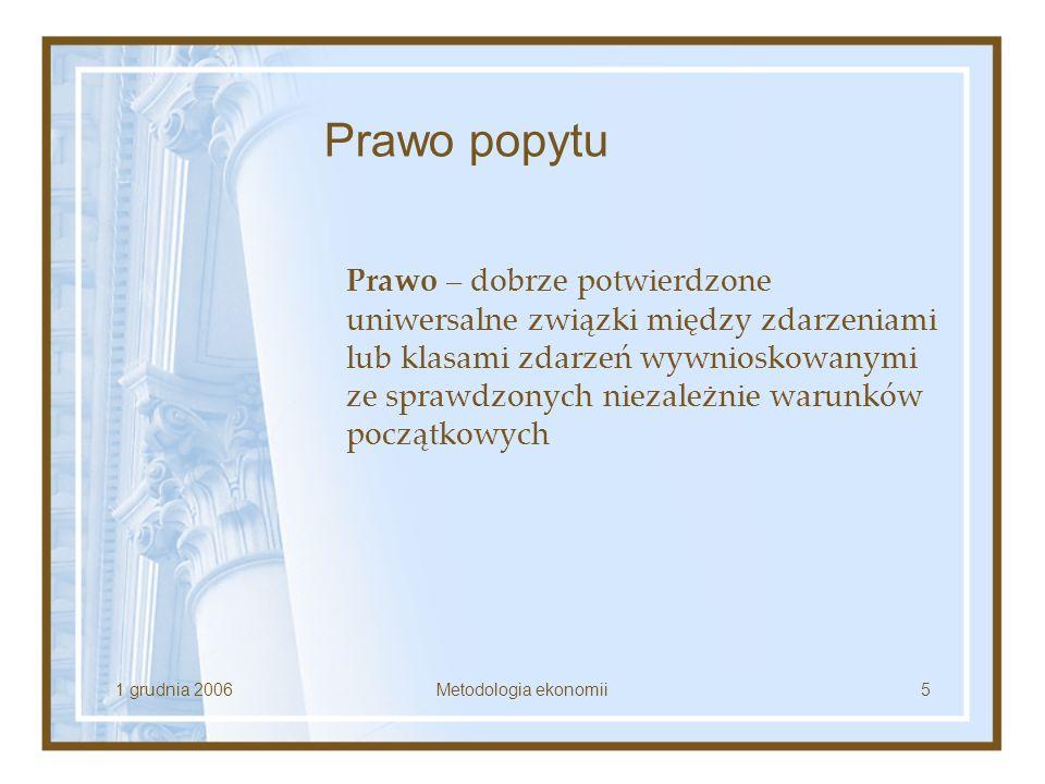 1 grudnia 2006Metodologia ekonomii5 Prawo popytu Prawo – dobrze potwierdzone uniwersalne związki między zdarzeniami lub klasami zdarzeń wywnioskowanym