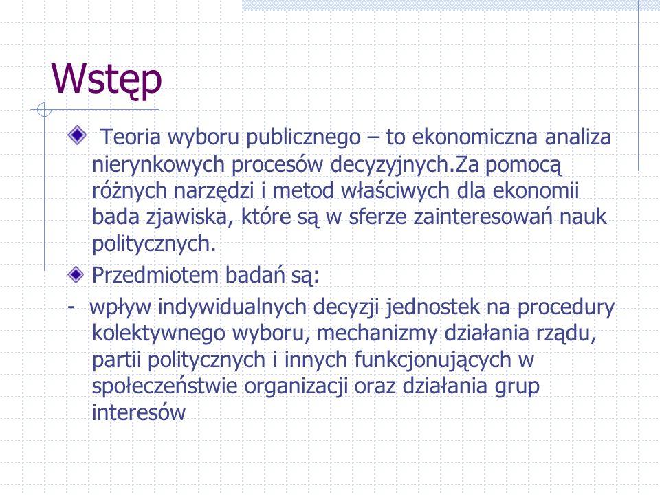 Wstęp Teoria wyboru publicznego – to ekonomiczna analiza nierynkowych procesów decyzyjnych.Za pomocą różnych narzędzi i metod właściwych dla ekonomii