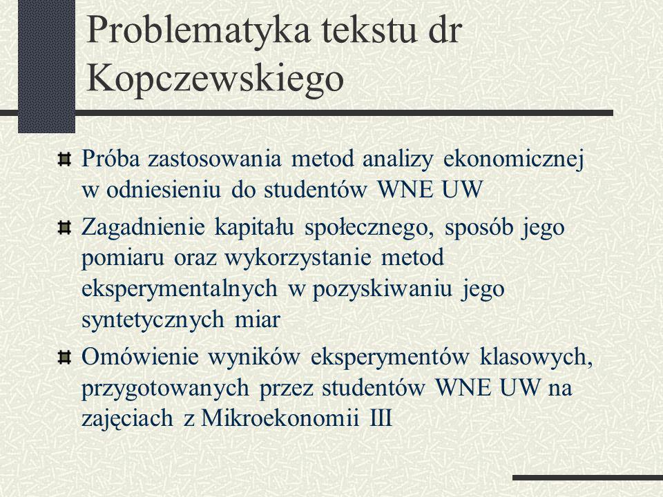 Problematyka tekstu dr Kopczewskiego Próba zastosowania metod analizy ekonomicznej w odniesieniu do studentów WNE UW Zagadnienie kapitału społecznego, sposób jego pomiaru oraz wykorzystanie metod eksperymentalnych w pozyskiwaniu jego syntetycznych miar Omówienie wyników eksperymentów klasowych, przygotowanych przez studentów WNE UW na zajęciach z Mikroekonomii III