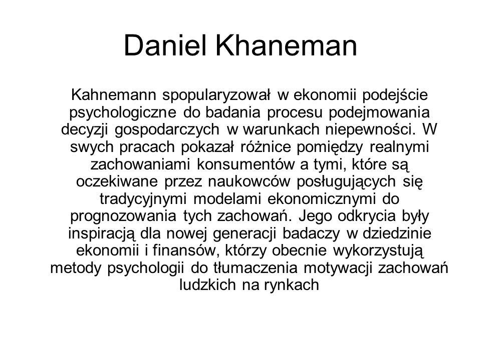 Daniel Khaneman Kahnemann spopularyzował w ekonomii podejście psychologiczne do badania procesu podejmowania decyzji gospodarczych w warunkach niepewn