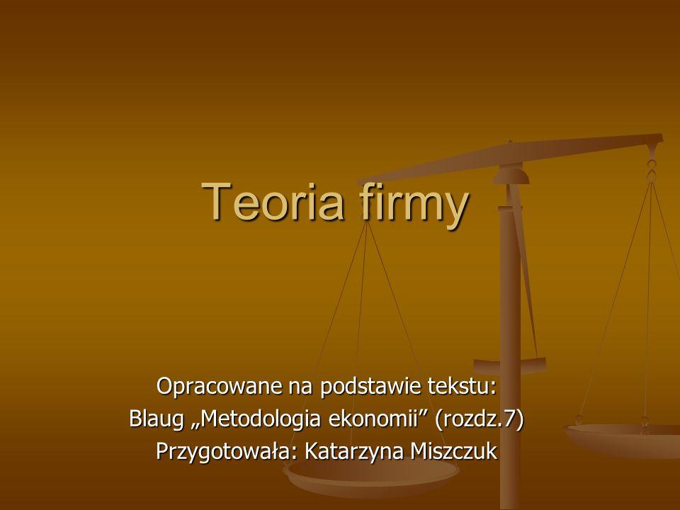 Teoria firmy Opracowane na podstawie tekstu: Blaug Metodologia ekonomii (rozdz.7) Przygotowała: Katarzyna Miszczuk