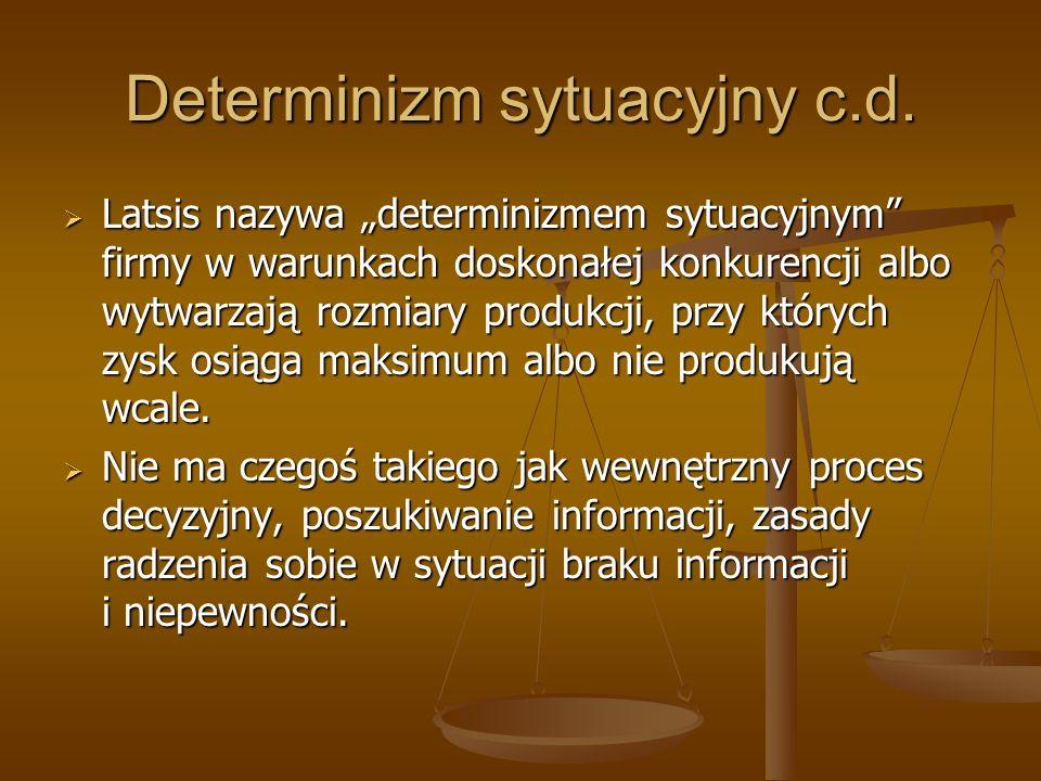 Determinizm sytuacyjny c.d. Latsis nazywa determinizmem sytuacyjnym firmy w warunkach doskonałej konkurencji albo wytwarzają rozmiary produkcji, przy