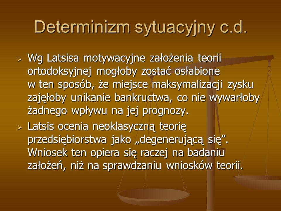 Determinizm sytuacyjny c.d. Wg Latsisa motywacyjne założenia teorii ortodoksyjnej mogłoby zostać osłabione w ten sposób, że miejsce maksymalizacji zys