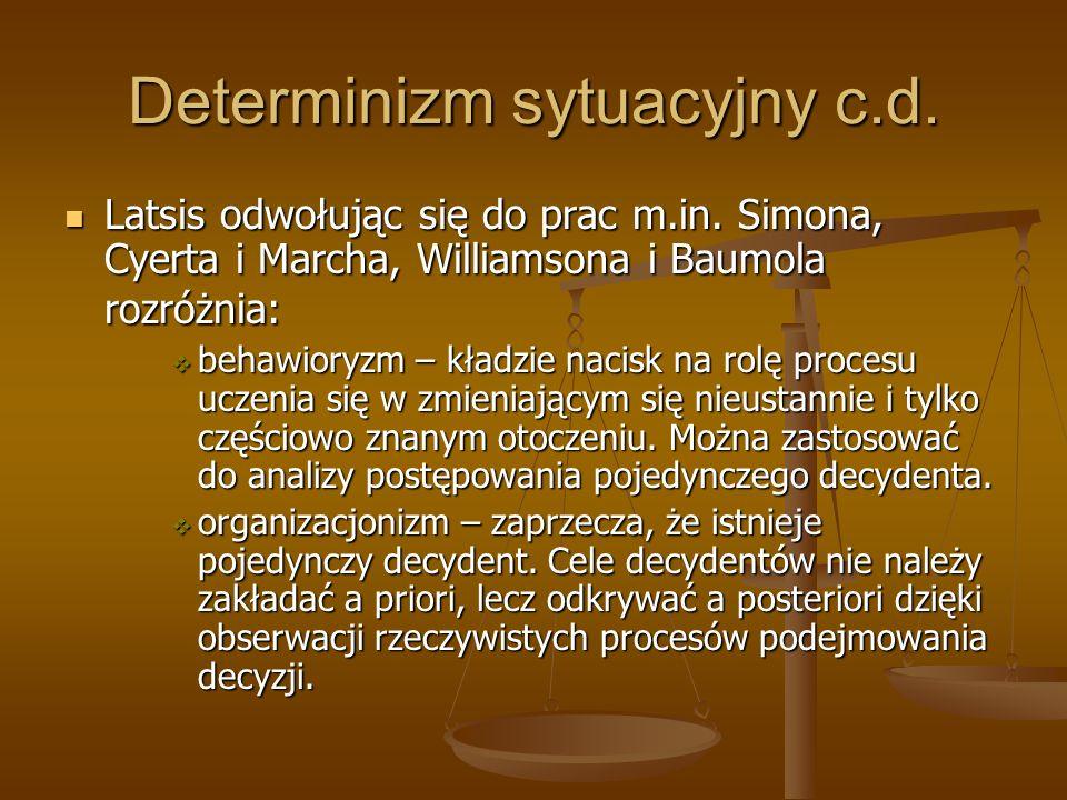 Determinizm sytuacyjny c.d. Latsis odwołując się do prac m.in. Simona, Cyerta i Marcha, Williamsona i Baumola rozróżnia: Latsis odwołując się do prac
