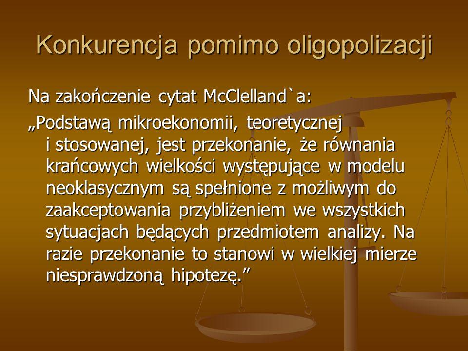 Konkurencja pomimo oligopolizacji Na zakończenie cytat McClelland`a: Podstawą mikroekonomii, teoretycznej i stosowanej, jest przekonanie, że równania