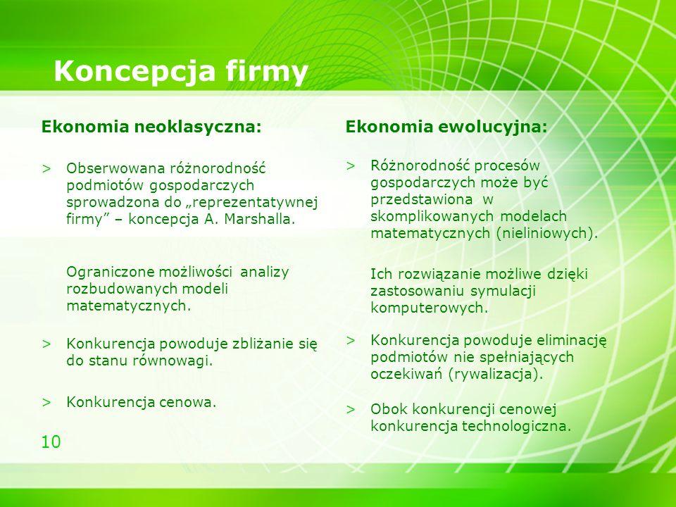 10 Koncepcja firmy Ekonomia neoklasyczna: >Obserwowana różnorodność podmiotów gospodarczych sprowadzona do reprezentatywnej firmy – koncepcja A. Marsh
