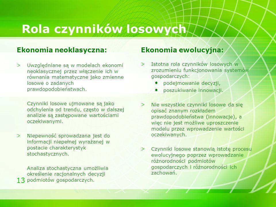 13 Rola czynników losowych Ekonomia neoklasyczna: >Uwzględniane są w modelach ekonomi neoklasycznej przez włączenie ich w równania matematyczne jako z
