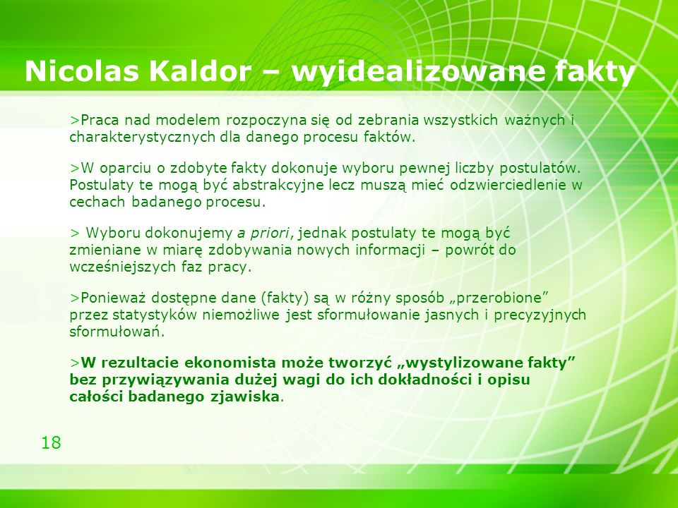18 Nicolas Kaldor – wyidealizowane fakty >Praca nad modelem rozpoczyna się od zebrania wszystkich ważnych i charakterystycznych dla danego procesu fak
