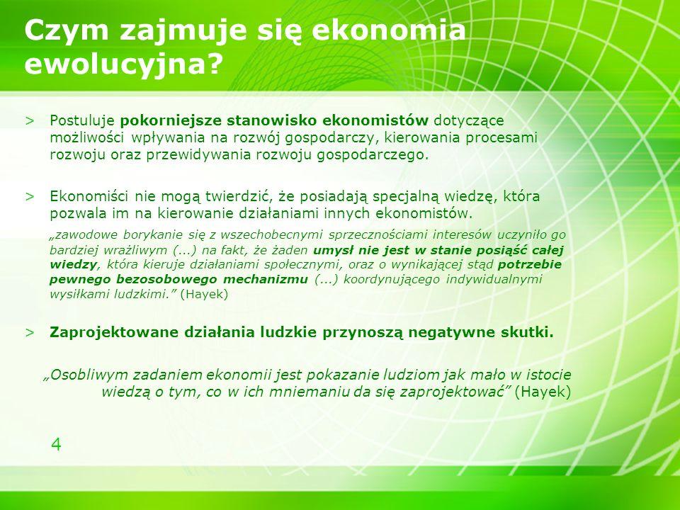 4 Czym zajmuje się ekonomia ewolucyjna? >Postuluje pokorniejsze stanowisko ekonomistów dotyczące możliwości wpływania na rozwój gospodarczy, kierowani