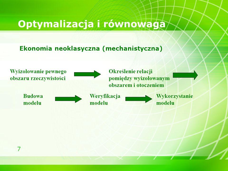 7 Optymalizacja i równowaga Ekonomia neoklasyczna (mechanistyczna) Wyizolowanie pewnego obszaru rzeczywistości Określenie relacji pomiędzy wyizolowany