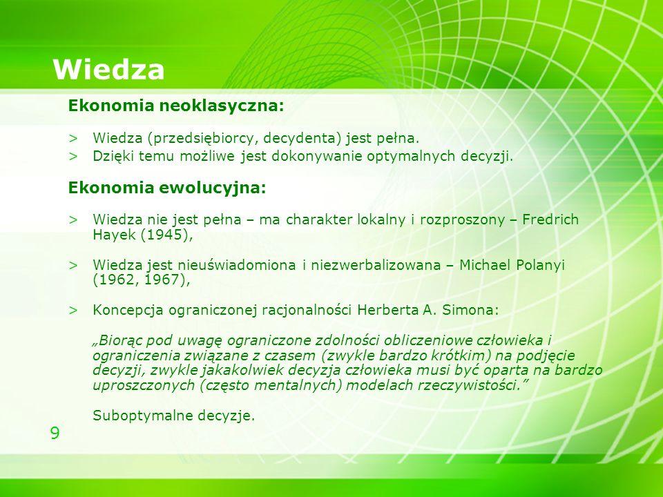9 Wiedza Ekonomia neoklasyczna: >Wiedza (przedsiębiorcy, decydenta) jest pełna. >Dzięki temu możliwe jest dokonywanie optymalnych decyzji. Ekonomia ew