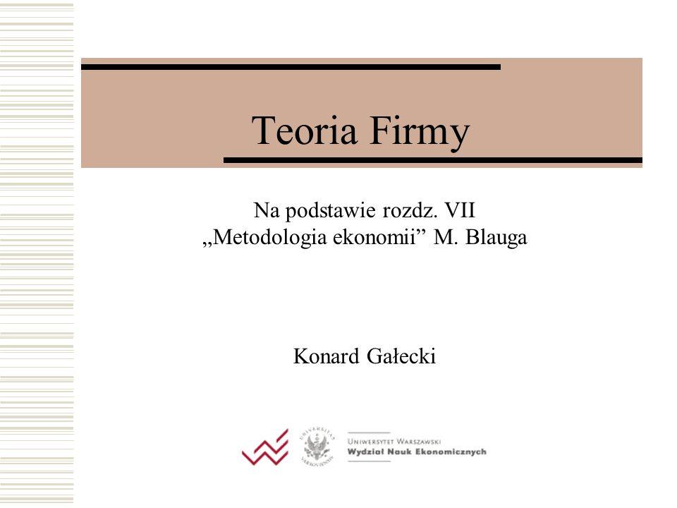 Teoria Firmy Na podstawie rozdz. VII Metodologia ekonomii M. Blauga Konard Gałecki