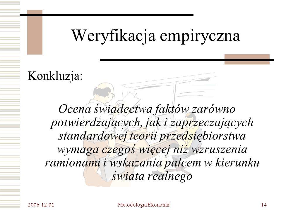 2006-12-01 Metodologia Ekonomii14 Weryfikacja empiryczna Konkluzja: Ocena świadectwa faktów zarówno potwierdzających, jak i zaprzeczających standardowej teorii przedsiębiorstwa wymaga czegoś więcej niż wzruszenia ramionami i wskazania palcem w kierunku świata realnego