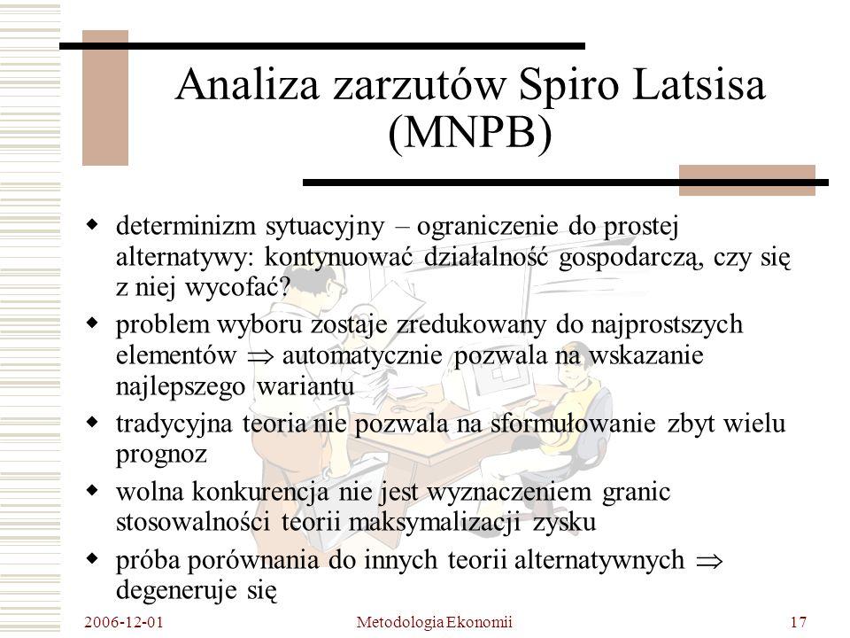 2006-12-01 Metodologia Ekonomii17 Analiza zarzutów Spiro Latsisa (MNPB) determinizm sytuacyjny – ograniczenie do prostej alternatywy: kontynuować działalność gospodarczą, czy się z niej wycofać.