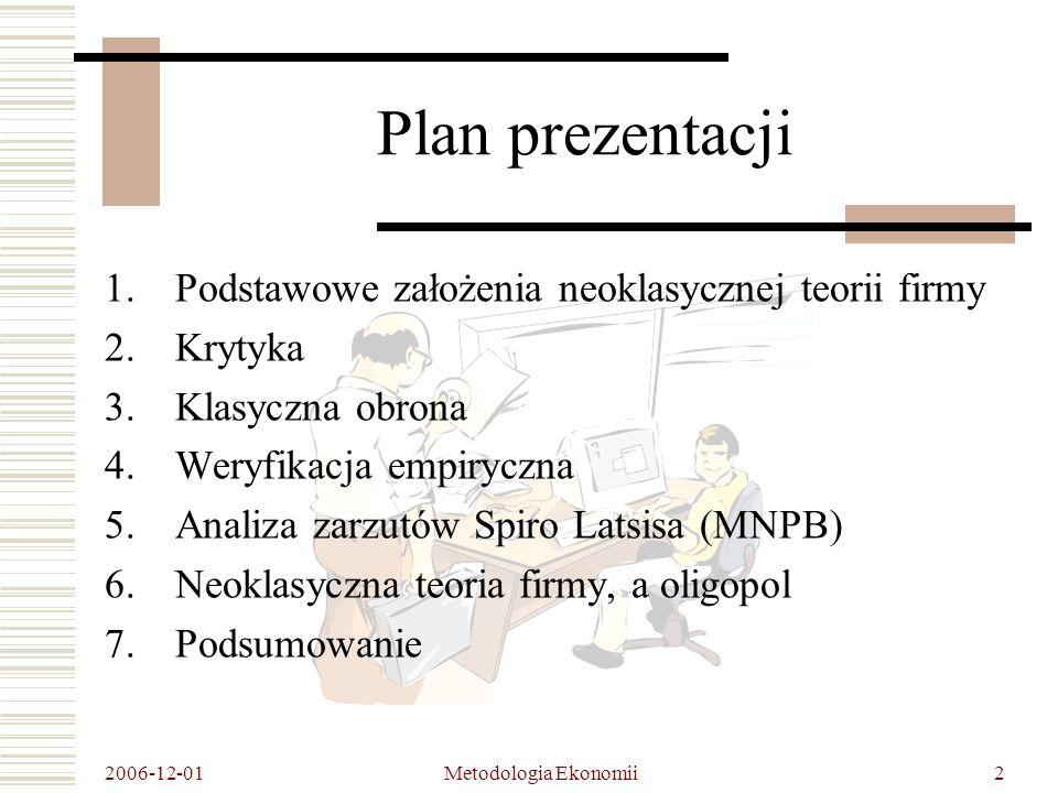 2006-12-01 Metodologia Ekonomii3 Podstawowe założenia neoklasycznej teorii firmy Przedsiębiorstwa wytwarzają jeden, homogeniczny produkt Doskonale konkurencyjne otoczenie Racjonalność podmiotów Dążenie do maksymalizacji zysku Pełna informacja Zmienne strategiczne - wielkość produkcji i cena